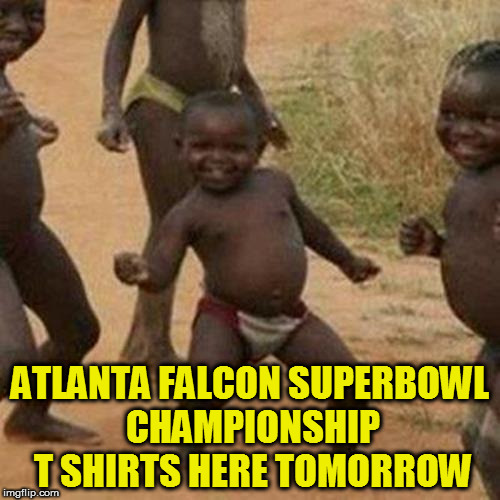 Third World Success Kid Meme | ATLANTA FALCON SUPERBOWL CHAMPIONSHIP T SHIRTS HERE TOMORROW | image tagged in memes,third world success kid | made w/ Imgflip meme maker