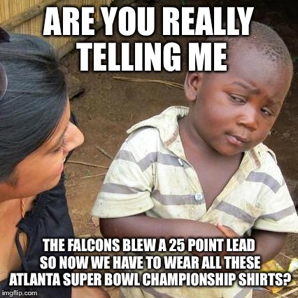 Atlanta Falcons Outlet Dale | ARE YOU REALLY TELLING ME THE FALCONS BLEW A 25 POINT LEAD SO NOW WE HAVE TO WEAR ALL THESE ATLANTA SUPER BOWL CHAMPIONSHIP SHIRTS? | image tagged in memes,third world skeptical kid,superbowl,biggest loser | made w/ Imgflip meme maker