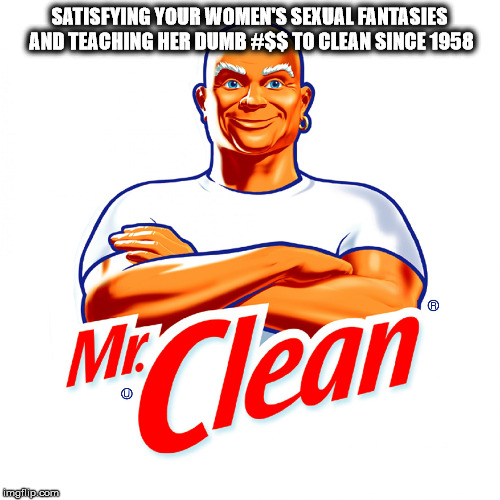 mr clean | SATISFYING YOUR WOMEN'S SEXUAL FANTASIES AND TEACHING HER DUMB #$$ TO CLEAN SINCE 1958 | image tagged in mr clean | made w/ Imgflip meme maker