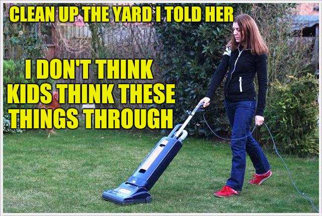 And I really hoped she'd get an academic scholarship | CLEAN UP THE YARD I TOLD HER I DON'T THINK KIDS THINK THESE THINGS THROUGH | image tagged in kids,chores | made w/ Imgflip meme maker