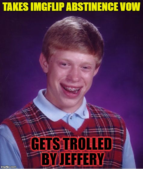 Bad Luck Brian Meme | TAKES IMGFLIP ABSTINENCE VOW GETS TROLLED BY JEFFERY | image tagged in memes,bad luck brian | made w/ Imgflip meme maker