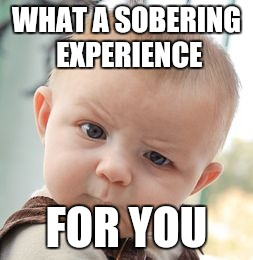 Skeptical Baby Meme | WHAT A SOBERING EXPERIENCE FOR YOU | image tagged in memes,skeptical baby | made w/ Imgflip meme maker