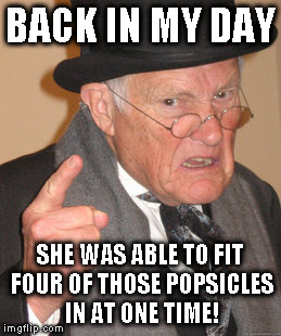 Back In My Day Meme | BACK IN MY DAY SHE WAS ABLE TO FIT FOUR OF THOSE POPSICLES IN AT ONE TIME! | image tagged in memes,back in my day | made w/ Imgflip meme maker