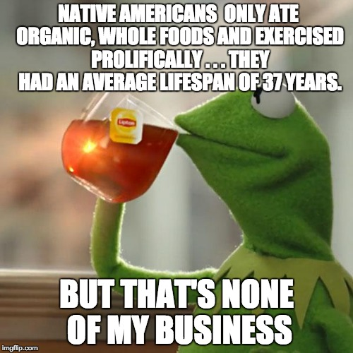 But Thats None Of My Business Meme | NATIVE AMERICANS  ONLY ATE ORGANIC, WHOLE FOODS AND EXERCISED PROLIFICALLY . . . THEY HAD AN AVERAGE LIFESPAN OF 37 YEARS. BUT THAT'S NONE O | image tagged in memes,but thats none of my business,kermit the frog | made w/ Imgflip meme maker