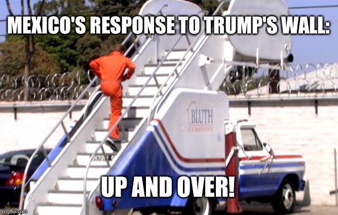 MEXICO'S RESPONSE TO TRUMP'S WALL:; UP AND OVER! | image tagged in bluth stair car,memes,funny memes,donald trump,trump wall,build a wall | made w/ Imgflip meme maker
