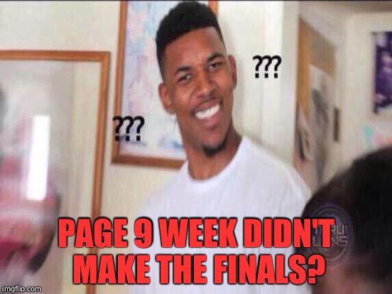 PAGE 9 WEEK DIDN'T MAKE THE FINALS? | made w/ Imgflip meme maker