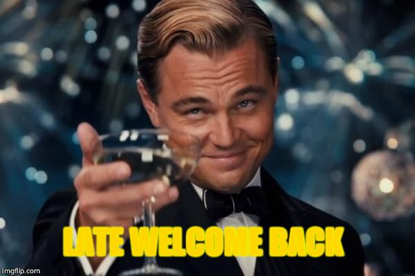Leonardo Dicaprio Cheers Meme | LATE WELCOME BACK | image tagged in memes,leonardo dicaprio cheers | made w/ Imgflip meme maker