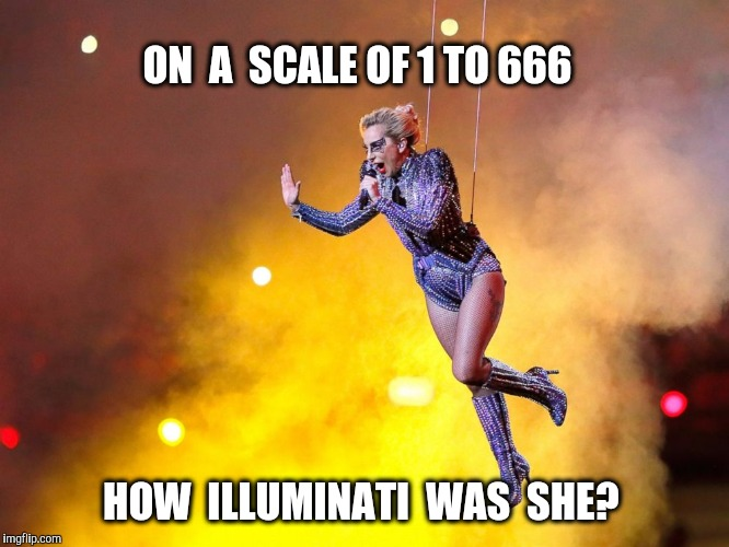 I never watched the game...can anyone tell me | ON  A  SCALE OF 1 TO 666 HOW  ILLUMINATI  WAS  SHE? | image tagged in lady gaga,halftime,superbowl,illuminati,666 | made w/ Imgflip meme maker