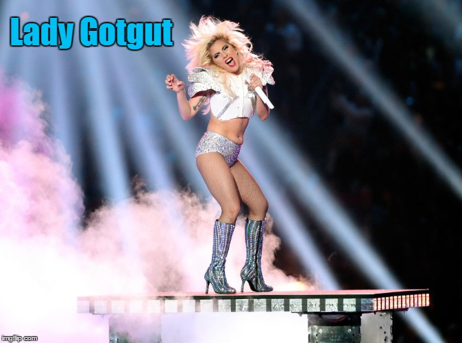 Lady Gotgut & I can not lie | Lady Gotgut | image tagged in lady gaga,super bowl 51,super bowl halftime show,nfl memes,funny memes | made w/ Imgflip meme maker