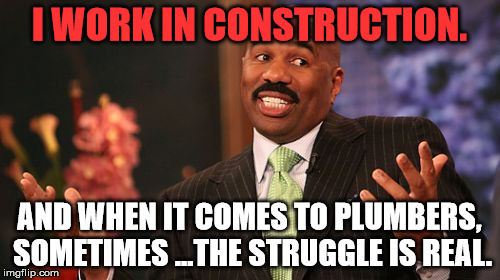 Steve Harvey Meme | I WORK IN CONSTRUCTION. AND WHEN IT COMES TO PLUMBERS, SOMETIMES ...THE STRUGGLE IS REAL. | image tagged in memes,steve harvey | made w/ Imgflip meme maker