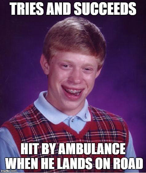 Bad Luck Brian Meme | TRIES AND SUCCEEDS HIT BY AMBULANCE WHEN HE LANDS ON ROAD | image tagged in memes,bad luck brian | made w/ Imgflip meme maker