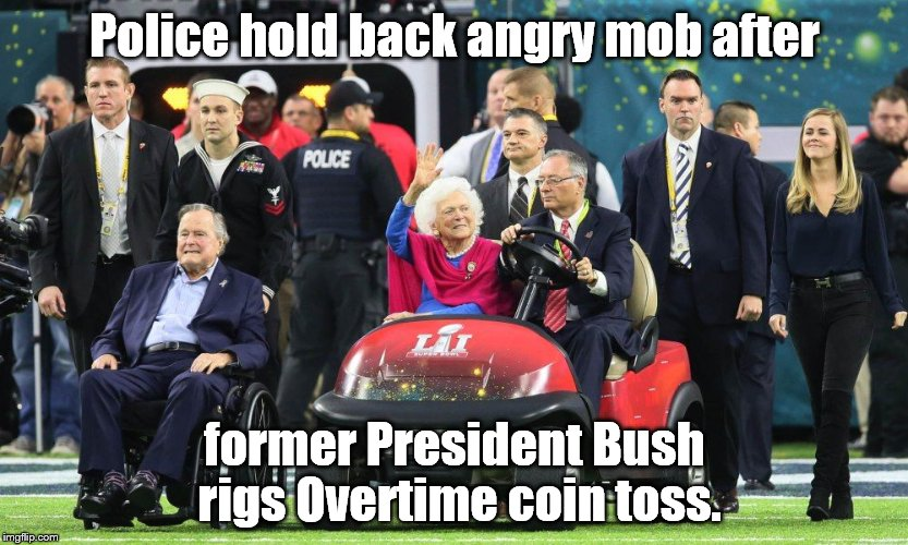 Shameless Republicans steal another contest from the popular vote winner by 'fixing' the coin toss at Super Bowl 51. | Police hold back angry mob after former President Bush rigs Overtime coin toss. | image tagged in ghw bush super bowl 51,shameless republicans,deplorable,coin toss,super bowl 51 | made w/ Imgflip meme maker