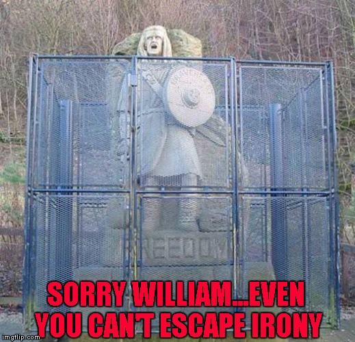 Do something the government doesn't like and you will see how free you really are. | SORRY WILLIAM...EVEN YOU CAN'T ESCAPE IRONY | image tagged in william wallace,memes,freedom,funny,braveheart | made w/ Imgflip meme maker