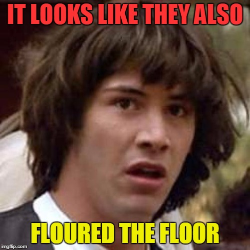 Conspiracy Keanu Meme | IT LOOKS LIKE THEY ALSO FLOURED THE FLOOR | image tagged in memes,conspiracy keanu | made w/ Imgflip meme maker