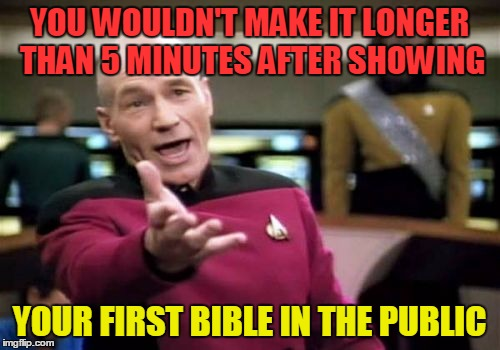 Picard Wtf Meme | YOU WOULDN'T MAKE IT LONGER THAN 5 MINUTES AFTER SHOWING YOUR FIRST BIBLE IN THE PUBLIC | image tagged in memes,picard wtf | made w/ Imgflip meme maker