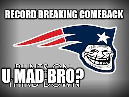 Let's take this sucker home! | RECORD BREAKING COMEBACK U MAD BRO? | image tagged in memes,new england patriots,troll face,u mad bro,super bowl 51 | made w/ Imgflip meme maker