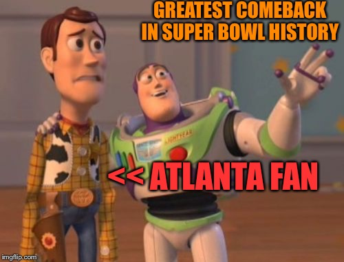 X, X Everywhere Meme | GREATEST COMEBACK IN SUPER BOWL HISTORY << ATLANTA FAN | image tagged in memes,x x everywhere | made w/ Imgflip meme maker