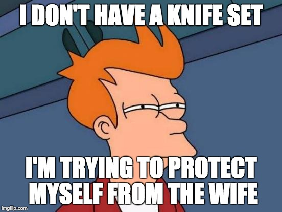 Futurama Fry Meme | I DON'T HAVE A KNIFE SET I'M TRYING TO PROTECT MYSELF FROM THE WIFE | image tagged in memes,futurama fry | made w/ Imgflip meme maker
