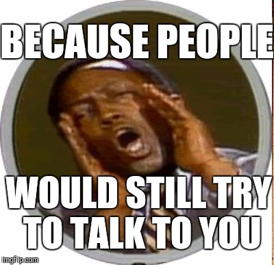 BECAUSE PEOPLE WOULD STILL TRY TO TALK TO YOU | made w/ Imgflip meme maker