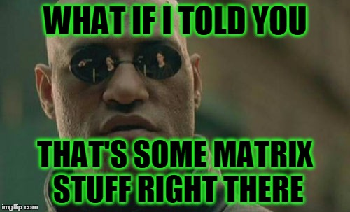 Matrix Morpheus Meme | WHAT IF I TOLD YOU THAT'S SOME MATRIX STUFF RIGHT THERE | image tagged in memes,matrix morpheus | made w/ Imgflip meme maker