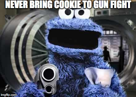 NEVER BRING COOKIE TO GUN FIGHT | made w/ Imgflip meme maker