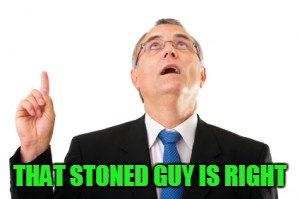 Man Pointing Up | THAT STONED GUY IS RIGHT | image tagged in man pointing up | made w/ Imgflip meme maker
