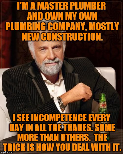 The Most Interesting Man In The World Meme | I'M A MASTER PLUMBER AND OWN MY OWN PLUMBING COMPANY, MOSTLY NEW CONSTRUCTION. I SEE INCOMPETENCE EVERY DAY IN ALL THE TRADES. SOME MORE THA | image tagged in memes,the most interesting man in the world | made w/ Imgflip meme maker