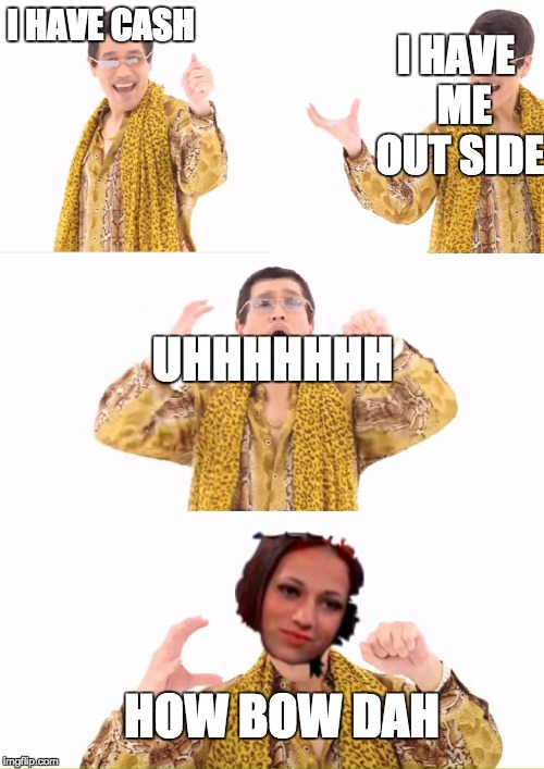 PPAP Meme | I HAVE CASH I HAVE  ME OUT SIDE UHHHHHHH HOW BOW DAH | image tagged in memes,ppap | made w/ Imgflip meme maker