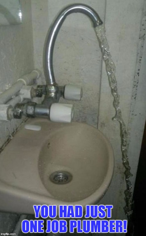 The plumber explained that the problem in my kitchen was just water under the fridge. |  YOU HAD JUST ONE JOB PLUMBER! | image tagged in memes,funny,gifs,plumber,puns,fail | made w/ Imgflip meme maker
