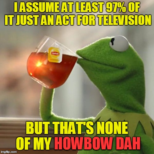 But Thats None Of My Business Meme | I ASSUME AT LEAST 97% OF IT JUST AN ACT FOR TELEVISION BUT THAT'S NONE OF MY HOWBOW DAH HOWBOW DAH | image tagged in memes,but thats none of my business,kermit the frog | made w/ Imgflip meme maker