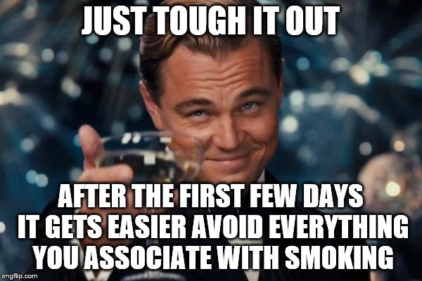 Leonardo Dicaprio Cheers Meme | JUST TOUGH IT OUT AFTER THE FIRST FEW DAYS IT GETS EASIER AVOID EVERYTHING YOU ASSOCIATE WITH SMOKING | image tagged in memes,leonardo dicaprio cheers | made w/ Imgflip meme maker