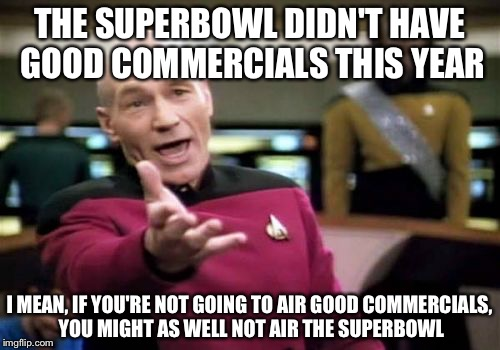 Picard Wtf Meme | THE SUPERBOWL DIDN'T HAVE GOOD COMMERCIALS THIS YEAR I MEAN, IF YOU'RE NOT GOING TO AIR GOOD COMMERCIALS, YOU MIGHT AS WELL NOT AIR THE SUPE | image tagged in memes,picard wtf | made w/ Imgflip meme maker