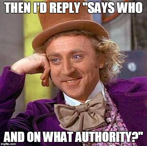 "Creepy Condescending Wonka Meme | THEN I'D REPLY ""SAYS WHO AND ON WHAT AUTHORITY?"" 