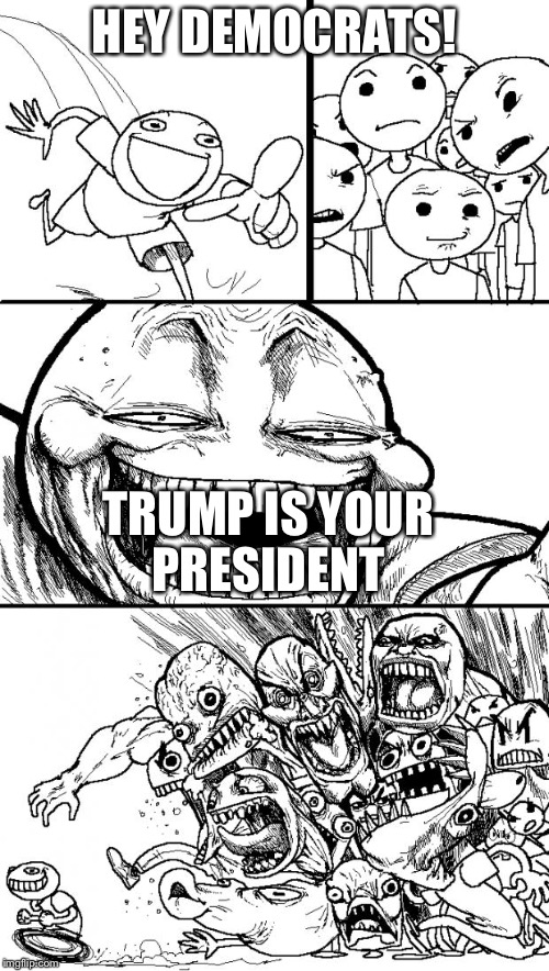 Hey Internet Meme | HEY DEMOCRATS! TRUMP IS YOUR PRESIDENT | image tagged in memes,hey internet | made w/ Imgflip meme maker