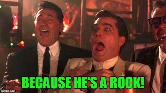 Goodfellas Laughing | BECAUSE HE'S A ROCK! | image tagged in goodfellas laughing | made w/ Imgflip meme maker
