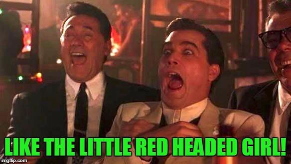 Goodfellas Laughing | LIKE THE LITTLE RED HEADED GIRL! | image tagged in goodfellas laughing | made w/ Imgflip meme maker