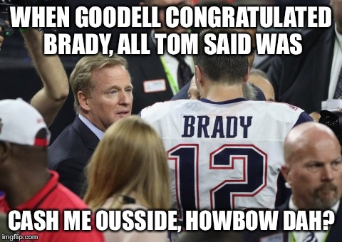 Cash Brady Ousside |  WHEN GOODELL CONGRATULATED BRADY, ALL TOM SAID WAS; CASH ME OUSSIDE, HOWBOW DAH? | image tagged in cash me ousside how bow dah,how bow dah,superbowl,tom brady,deflategate | made w/ Imgflip meme maker