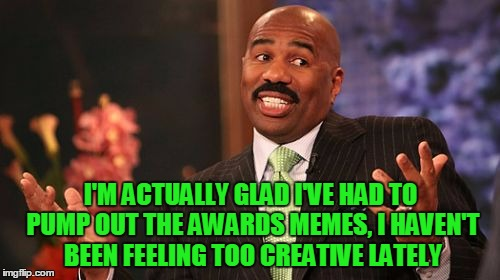 Steve Harvey Meme | I'M ACTUALLY GLAD I'VE HAD TO PUMP OUT THE AWARDS MEMES, I HAVEN'T BEEN FEELING TOO CREATIVE LATELY | image tagged in memes,steve harvey | made w/ Imgflip meme maker