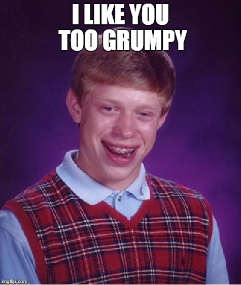 Bad Luck Brian Meme | I LIKE YOU TOO GRUMPY | image tagged in memes,bad luck brian | made w/ Imgflip meme maker