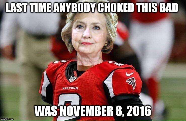What a game! | LAST TIME ANYBODY CHOKED THIS BAD WAS NOVEMBER 8, 2016 | image tagged in hillary falcons,super bowl,election 2016,hillary,atlanta falcons,new england patriots | made w/ Imgflip meme maker
