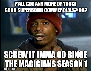 Y'all Got Any More Of That Meme | Y'ALL GOT ANY MORE OF THOSE GOOD SUPERBOWL COMMERCIALS? NO? SCREW IT IMMA GO BINGE THE MAGICIANS SEASON 1 | image tagged in memes,yall got any more of | made w/ Imgflip meme maker
