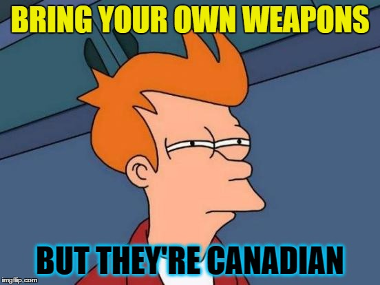 Futurama Fry Meme | BRING YOUR OWN WEAPONS BUT THEY'RE CANADIAN | image tagged in memes,futurama fry | made w/ Imgflip meme maker