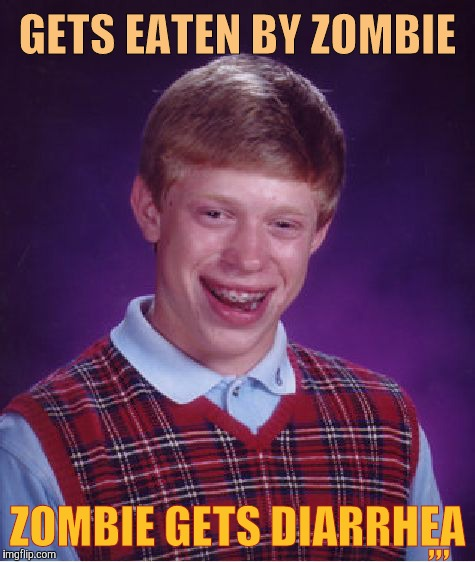 Bad Luck Brian Meme | GETS EATEN BY ZOMBIE ZOMBIE GETS DIARRHEA ,,, | image tagged in memes,bad luck brian | made w/ Imgflip meme maker