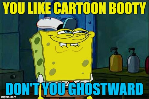 Dont You Squidward Meme | YOU LIKE CARTOON BOOTY DON'T YOU GHOSTWARD | image tagged in memes,dont you squidward | made w/ Imgflip meme maker