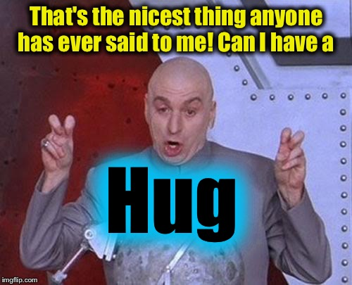 Dr Evil Laser Meme | That's the nicest thing anyone has ever said to me! Can I have a Hug | image tagged in memes,dr evil laser | made w/ Imgflip meme maker
