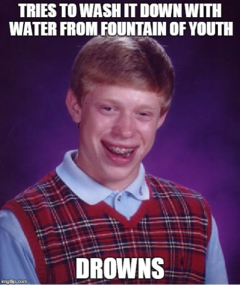 Bad Luck Brian Meme | TRIES TO WASH IT DOWN WITH WATER FROM FOUNTAIN OF YOUTH DROWNS | image tagged in memes,bad luck brian | made w/ Imgflip meme maker