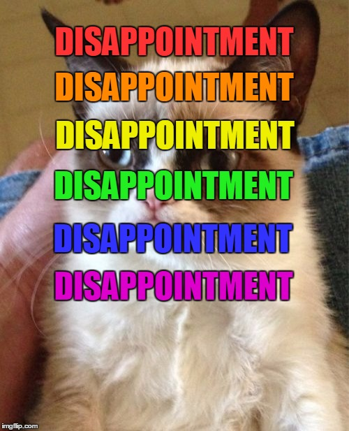 Grumpy Cat Meme | DISAPPOINTMENT DISAPPOINTMENT DISAPPOINTMENT DISAPPOINTMENT DISAPPOINTMENT DISAPPOINTMENT | image tagged in memes,grumpy cat | made w/ Imgflip meme maker