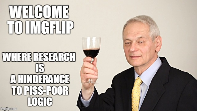 WELCOME TO IMGFLIP WHERE RESEARCH IS A HINDERANCE TO PISS-POOR LOGIC | made w/ Imgflip meme maker