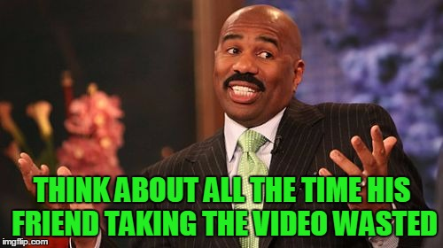 Steve Harvey Meme | THINK ABOUT ALL THE TIME HIS FRIEND TAKING THE VIDEO WASTED | image tagged in memes,steve harvey | made w/ Imgflip meme maker