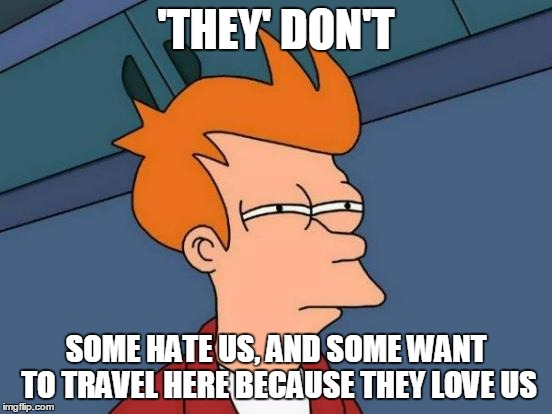 Futurama Fry Meme | 'THEY' DON'T SOME HATE US, AND SOME WANT TO TRAVEL HERE BECAUSE THEY LOVE US | image tagged in memes,futurama fry | made w/ Imgflip meme maker